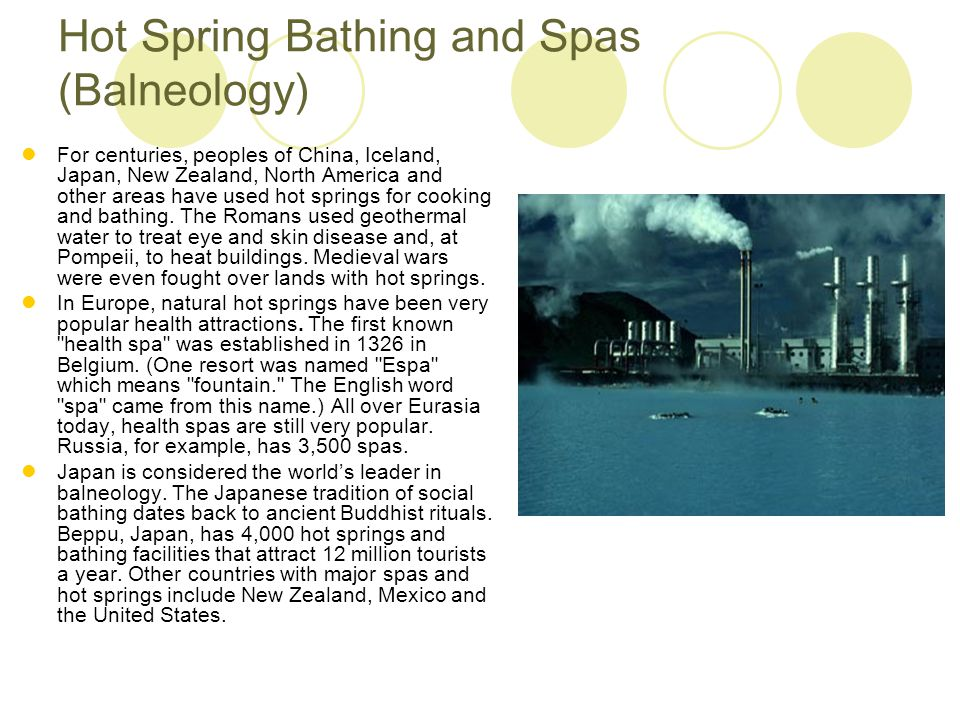 Hot Spring Bathing and Spas (Balneology) For centuries, peoples of China, Iceland, Japan, New Zealand, North America and other areas have used hot spr