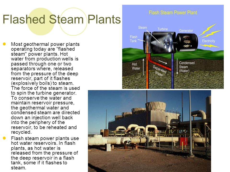 Flashed Steam Plants Most geothermal power plants operating today are