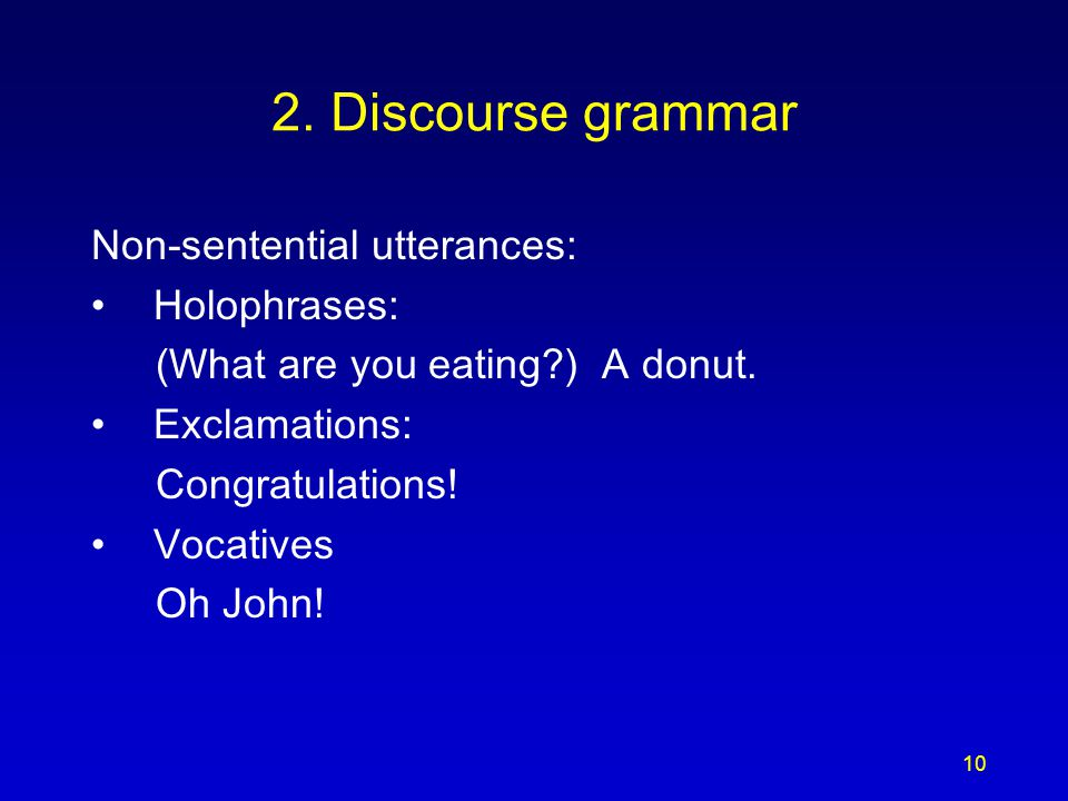 10 2. Discourse grammar Non-sentential utterances: Holophrases: (What are you eating?) A donut.