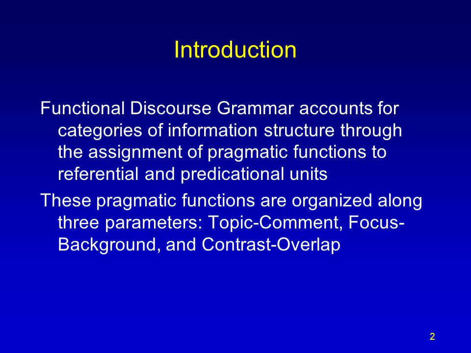 Introduction Functional Discourse Grammar accounts for categories of information structure through the assignment of pragmatic functions to referential and predicational units These pragmatic functions are organized along three parameters: Topic-Comment, Focus- Background, and Contrast-Overlap 2