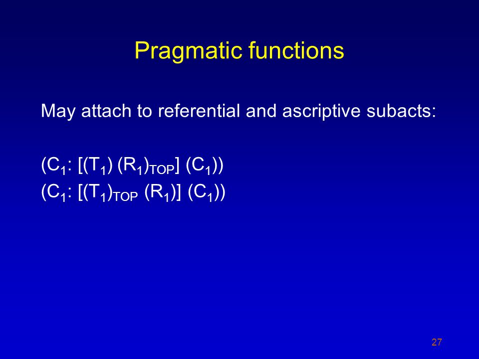 Pragmatic functions May attach to referential and ascriptive subacts: (C 1 : [(T 1 ) (R 1 ) TOP ] (C 1 )) (C 1 : [(T 1 ) TOP (R 1 )] (C 1 )) 27