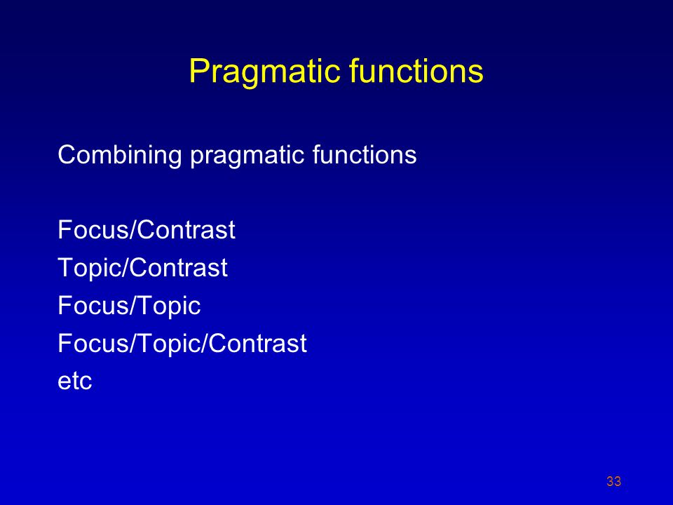 Pragmatic functions Combining pragmatic functions Focus/Contrast Topic/Contrast Focus/Topic Focus/Topic/Contrast etc 33