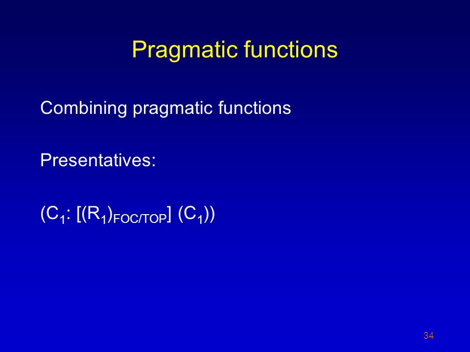 Pragmatic functions Combining pragmatic functions Presentatives: (C 1 : [(R 1 ) FOC/TOP ] (C 1 )) 34