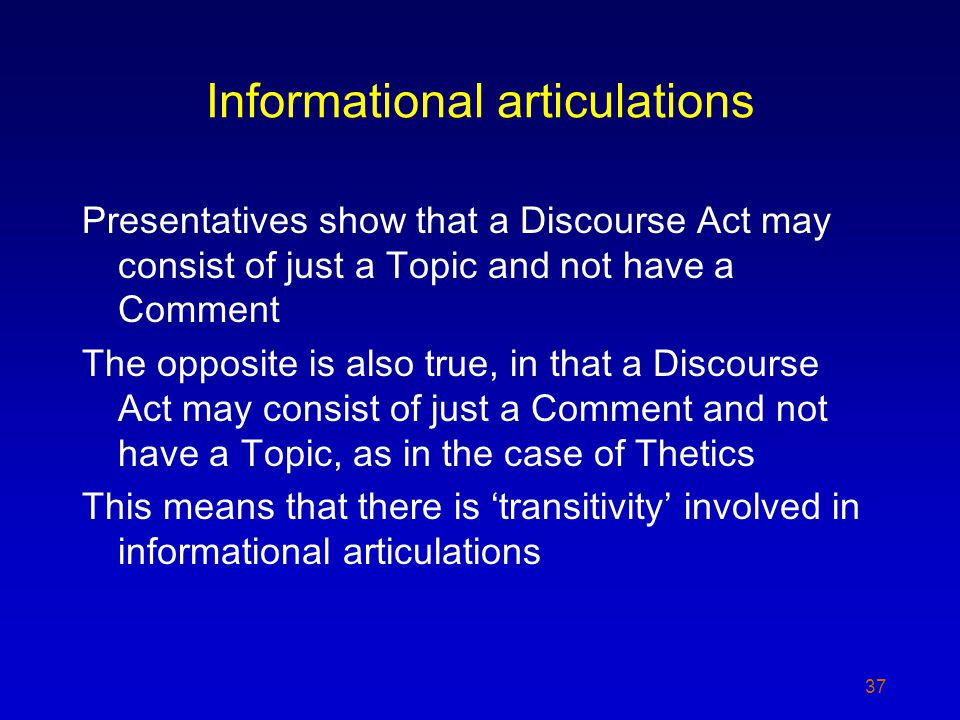 Presentatives show that a Discourse Act may consist of just a Topic and not have a Comment The opposite is also true, in that a Discourse Act may consist of just a Comment and not have a Topic, as in the case of Thetics This means that there is transitivity involved in informational articulations 37