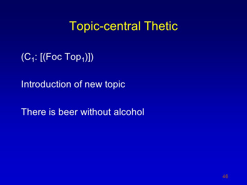 Topic-central Thetic (C 1 : [(Foc Top 1 )]) Introduction of new topic There is beer without alcohol 46