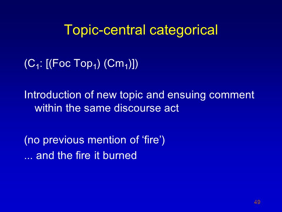 Topic-central categorical (C 1 : [(Foc Top 1 ) (Cm 1 )]) Introduction of new topic and ensuing comment within the same discourse act (no previous mention of fire)...