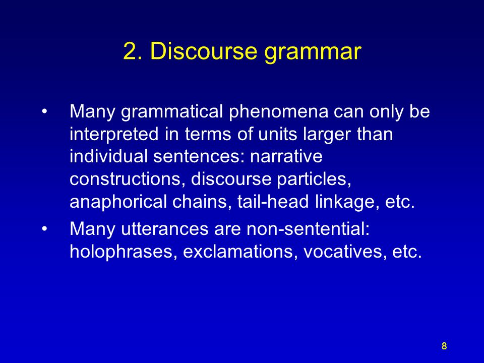 8 2. Discourse grammar Many grammatical phenomena can only be interpreted in terms of units larger than individual sentences: narrative constructions,