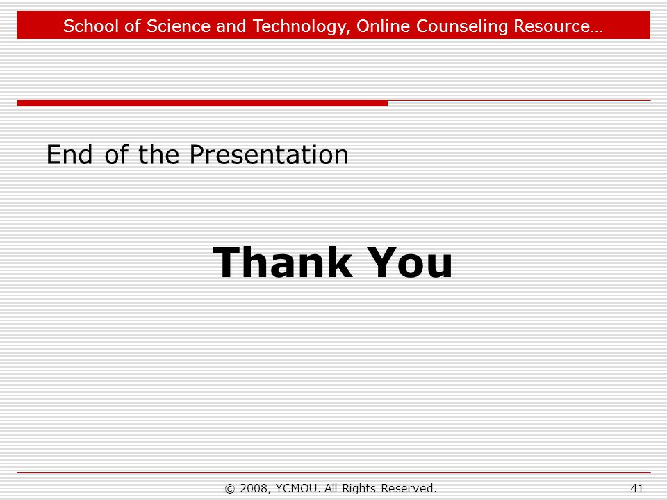 School of Science and Technology, Online Counseling Resource… End of the Presentation Thank You 41© 2008, YCMOU. All Rights Reserved.