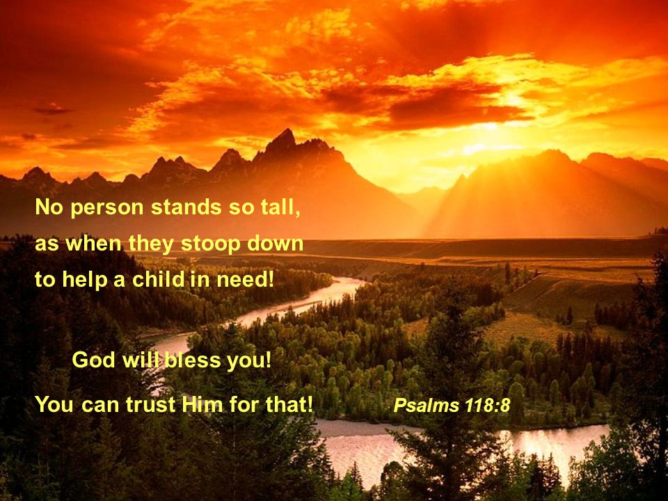 No person stands so tall, as when they stoop down to help a child in need! God will bless you! You can trust Him for that! Psalms 118:8