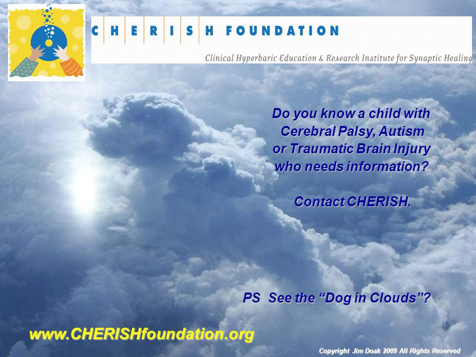www.CHERISHfoundation.org Do you know a child with Cerebral Palsy, Autism or Traumatic Brain Injury who needs information? Contact CHERISH. PS See the