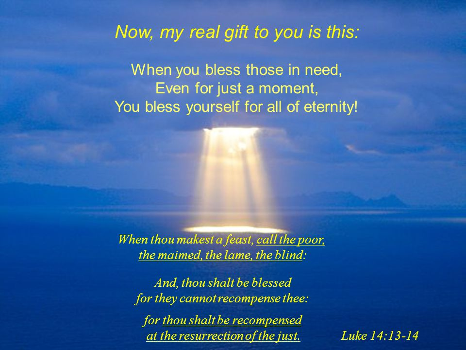 Now, my real gift to you is this: When you bless those in need, Even for just a moment, You bless yourself for all of eternity! When thou makest a fea