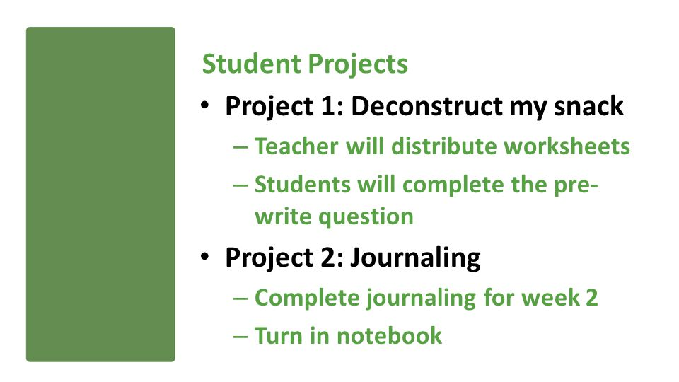 Student Projects Project 1: Deconstruct my snack – Teacher will distribute worksheets – Students will complete the pre- write question Project 2: Journaling – Complete journaling for week 2 – Turn in notebook