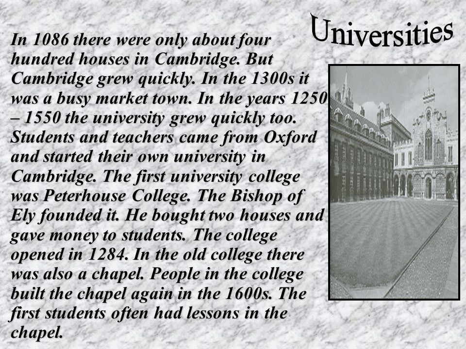 In 1086 there were only about four hundred houses in Cambridge. But Cambridge grew quickly. In the 1300s it was a busy market town. In the years 1250