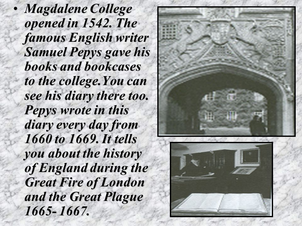 Magdalene College opened in 1542. The famous English writer Samuel Pepys gave his books and bookcases to the college.You can see his diary there too.