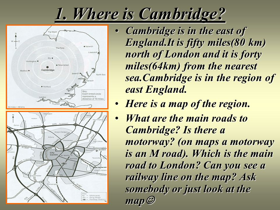 1. Where is Cambridge? Cambridge is in the east of England.It is fifty miles(80 km) north of London and it is forty miles(64km) from the nearest sea.C