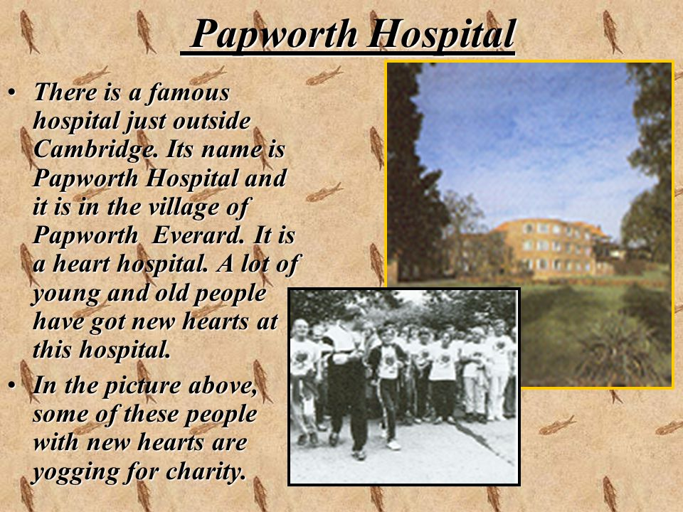 Papworth Hospital Papworth Hospital There is a famous hospital just outside Cambridge. Its name is Papworth Hospital and it is in the village of Papwo