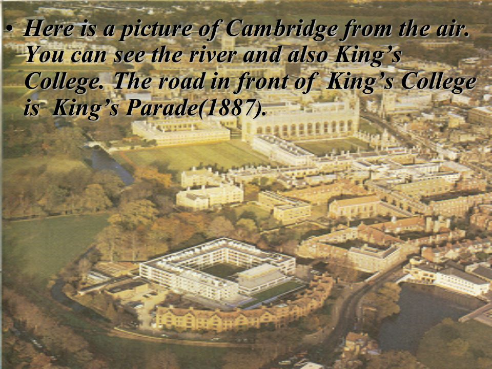 Here is a picture of Cambridge from the air. You can see the river and also Kings College. The road in front of Kings College is Kings Parade(1887 ).H