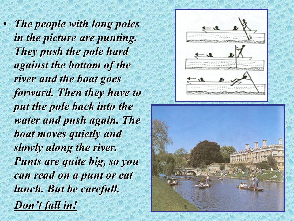 The people with long poles in the picture are punting. They push the pole hard against the bottom of the river and the boat goes forward. Then they ha