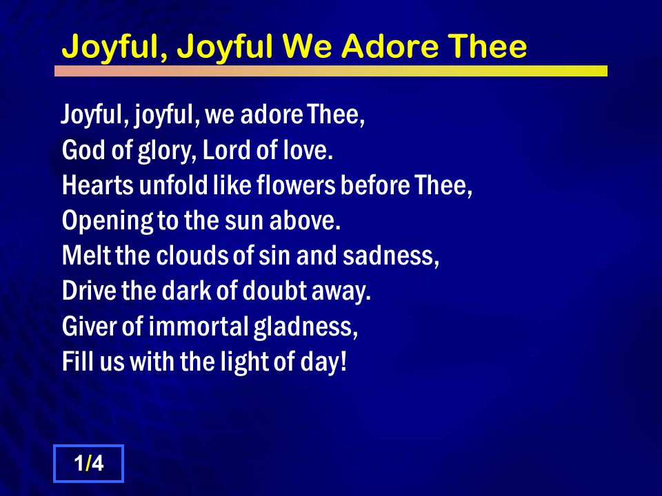 Joyful, Joyful We Adore Thee All Thy works with joy surround Thee, Earth and heaven reflect Thy rays; Stars and angels sing around Thee, Centre of unbroken praise.