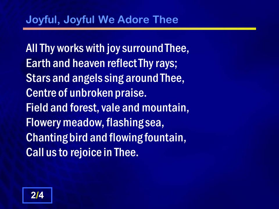 Joyful, Joyful We Adore Thee Thou art giving and forgiving, Ever blessing, ever blessed, Wellspring of the joy of living, Ocean depth of happy rest.