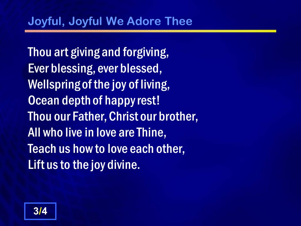 Joyful, Joyful We Adore Thee Mortals join the mighty chorus, Which the morning stars began, Father love is reigning oer us, Brother love binds man to man.