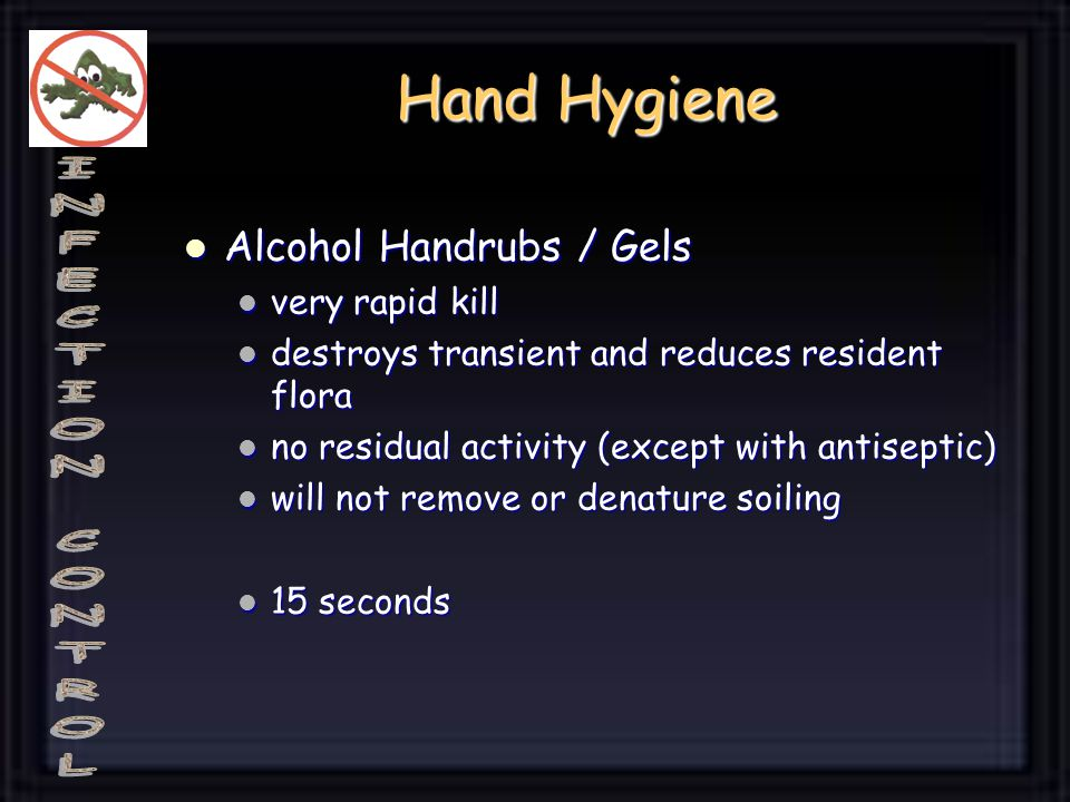Hand Hygiene Alcohol Handrubs / Gels Alcohol Handrubs / Gels very rapid kill very rapid kill destroys transient and reduces resident flora destroys transient and reduces resident flora no residual activity (except with antiseptic) no residual activity (except with antiseptic) will not remove or denature soiling will not remove or denature soiling 15 seconds 15 seconds