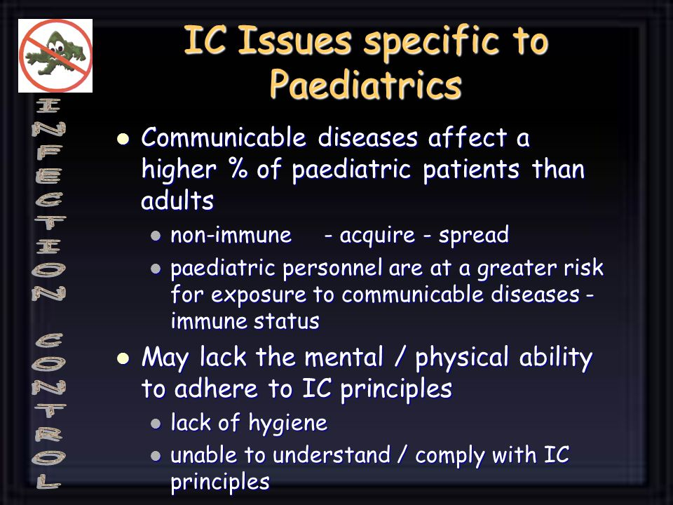 IC Issues specific to Paediatrics Communicable diseases affect a higher % of paediatric patients than adults Communicable diseases affect a higher % of paediatric patients than adults non-immune - acquire - spread non-immune - acquire - spread paediatric personnel are at a greater risk for exposure to communicable diseases - immune status paediatric personnel are at a greater risk for exposure to communicable diseases - immune status May lack the mental / physical ability to adhere to IC principles May lack the mental / physical ability to adhere to IC principles lack of hygiene lack of hygiene unable to understand / comply with IC principles unable to understand / comply with IC principles