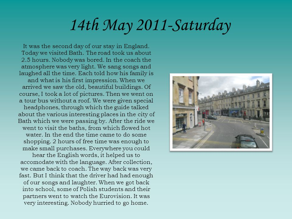 It was the second day of our stay in England. Today we visited Bath. The road took us about 2.5 hours. Nobody was bored. In the coach the atmosphere w