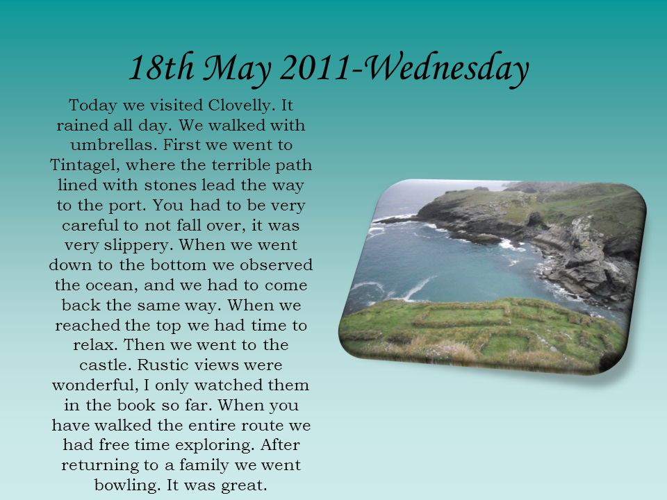 Today we visited Clovelly. It rained all day. We walked with umbrellas. First we went to Tintagel, where the terrible path lined with stones lead the