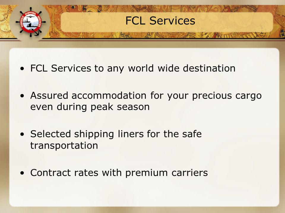 FCL Services FCL Services to any world wide destination Assured accommodation for your precious cargo even during peak season Selected shipping liners for the safe transportation Contract rates with premium carriers