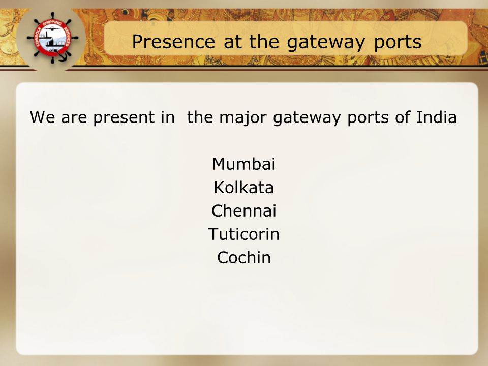 Presence at the gateway ports We are present in the major gateway ports of India Mumbai Kolkata Chennai Tuticorin Cochin