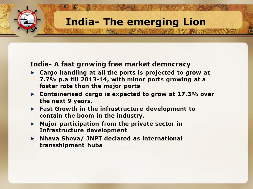 India- The emerging Lion India- A fast growing free market democracy Cargo handling at all the ports is projected to grow at 7.7% p.a till 2013-14, with minor ports growing at a faster rate than the major ports Containerised cargo is expected to grow at 17.3% over the next 9 years.