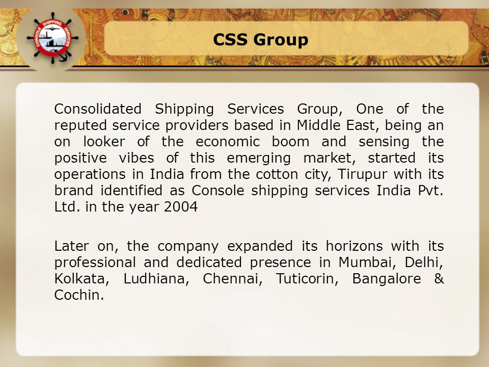 CSS Group Consolidated Shipping Services Group, One of the reputed service providers based in Middle East, being an on looker of the economic boom and sensing the positive vibes of this emerging market, started its operations in India from the cotton city, Tirupur with its brand identified as Console shipping services India Pvt.
