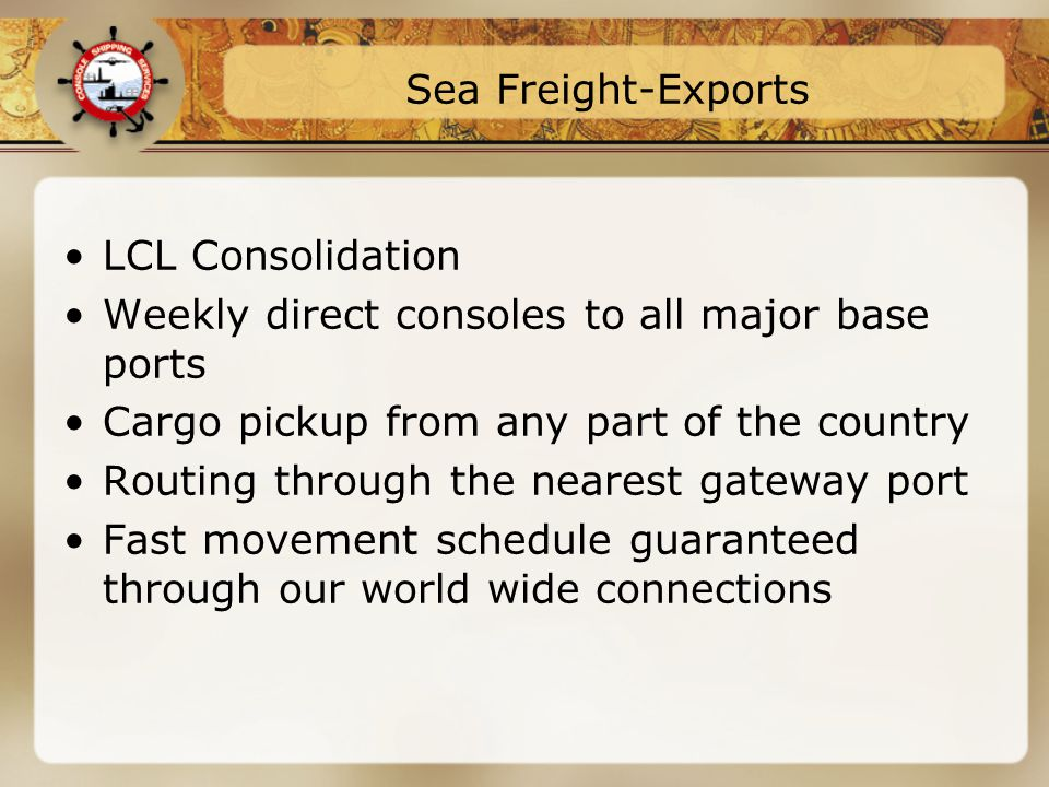 Sea Freight-Exports LCL Consolidation Weekly direct consoles to all major base ports Cargo pickup from any part of the country Routing through the nearest gateway port Fast movement schedule guaranteed through our world wide connections
