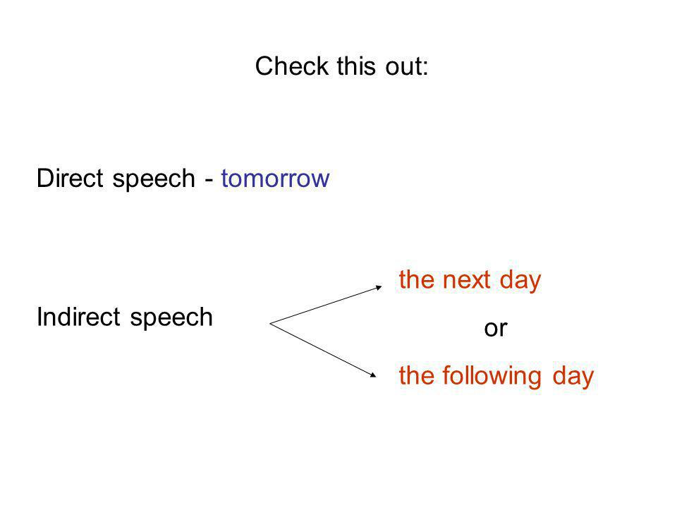 Check this out: Direct speech - tomorrow Indirect speech the next day the following day or