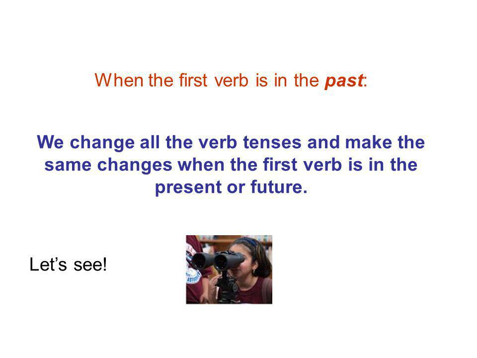 When the first verb is in the past: We change all the verb tenses and make the same changes when the first verb is in the present or future.