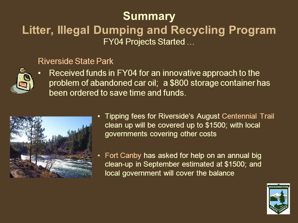 Summary Litter, Illegal Dumping and Recycling Program FY04 Projects Started … Riverside State Park Received funds in FY04 for an innovative approach to the problem of abandoned car oil; a $800 storage container has been ordered to save time and funds.