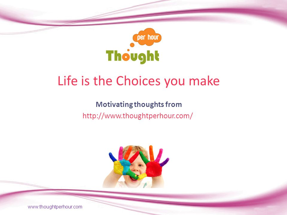 www.thoughtperhour.com Life is the Choices you make Motivating thoughts from http://www.thoughtperhour.com/