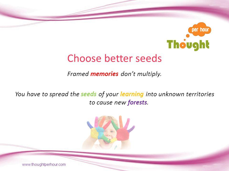 www.thoughtperhour.com Choose better seeds Framed memories dont multiply.