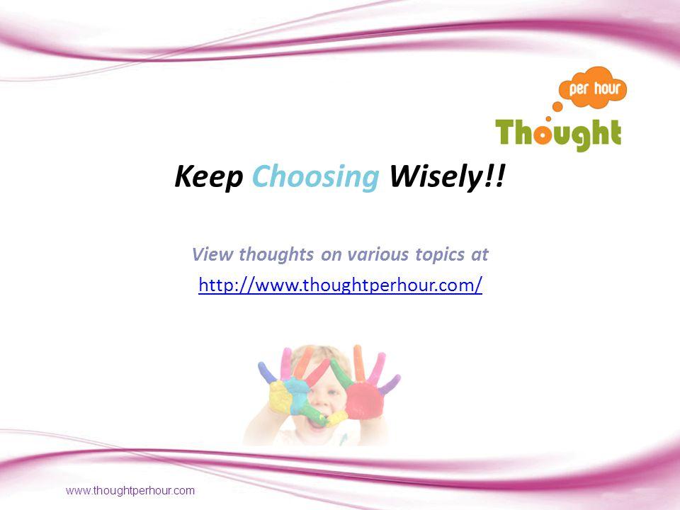 www.thoughtperhour.com Keep Choosing Wisely!.