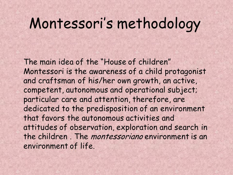 Montessoris methodology The main idea of the House of children Montessori is the awareness of a child protagonist and craftsman of his/her own growth, an active, competent, autonomous and operational subject; particular care and attention, therefore, are dedicated to the predisposition of an environment that favors the autonomous activities and attitudes of observation, exploration and search in the children.