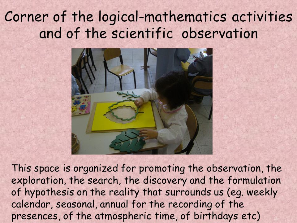 Corner of the logical-mathematics activities and of the scientific observation This space is organized for promoting the observation, the exploration, the search, the discovery and the formulation of hypothesis on the reality that surrounds us (eg.