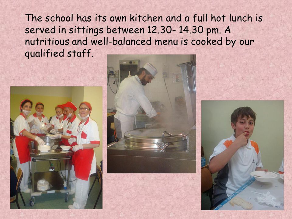 The school has its own kitchen and a full hot lunch is served in sittings between 12.30- 14.30 pm.