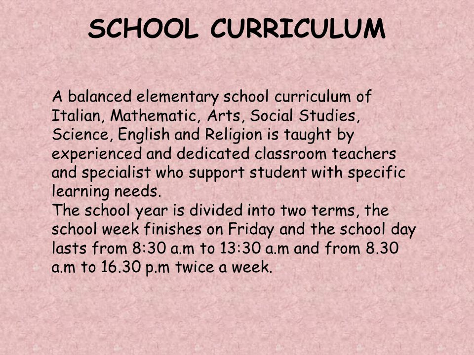 A balanced elementary school curriculum of Italian, Mathematic, Arts, Social Studies, Science, English and Religion is taught by experienced and dedicated classroom teachers and specialist who support student with specific learning needs.