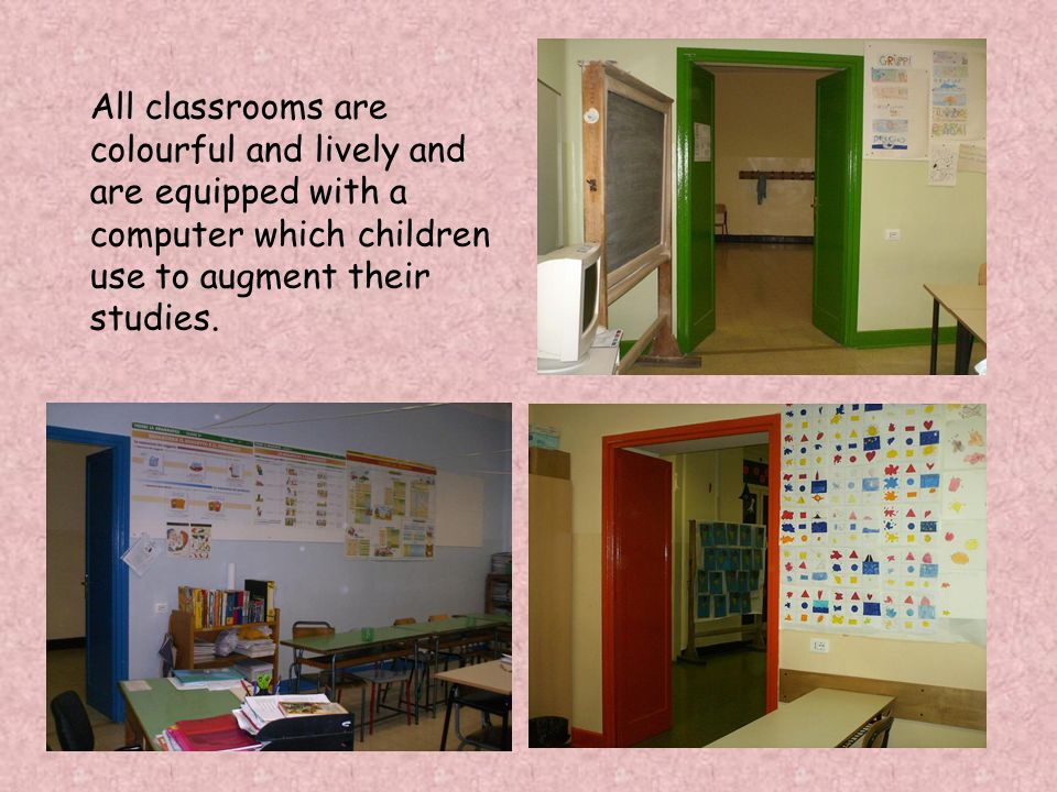 All classrooms are colourful and lively and are equipped with a computer which children use to augment their studies.