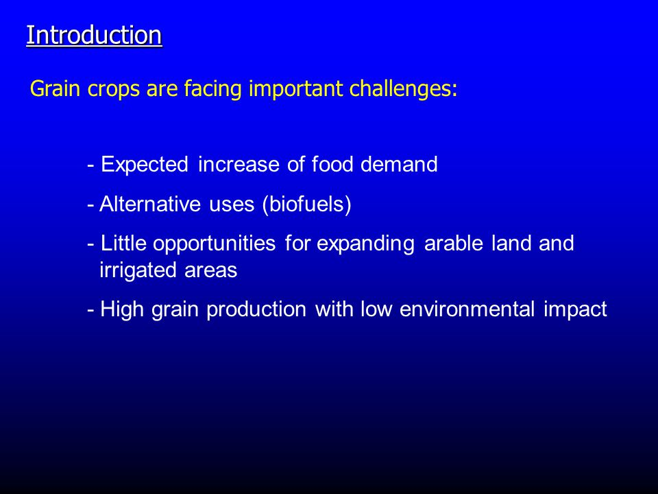 Introduction Grain crops are facing important challenges: - Expected increase of food demand - Alternative uses (biofuels) - Little opportunities for expanding arable land and irrigated areas - High grain production with low environmental impact
