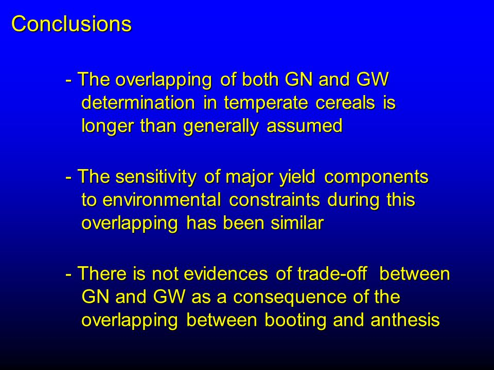 Conclusions - The overlapping of both GN and GW determination in temperate cereals is determination in temperate cereals is longer than generally assumed longer than generally assumed - The sensitivity of major yield components to environmental constraints during this to environmental constraints during this overlapping has been similar overlapping has been similar - There is not evidences of trade-off between GN and GW as a consequence of the GN and GW as a consequence of the overlapping between booting and anthesis overlapping between booting and anthesis