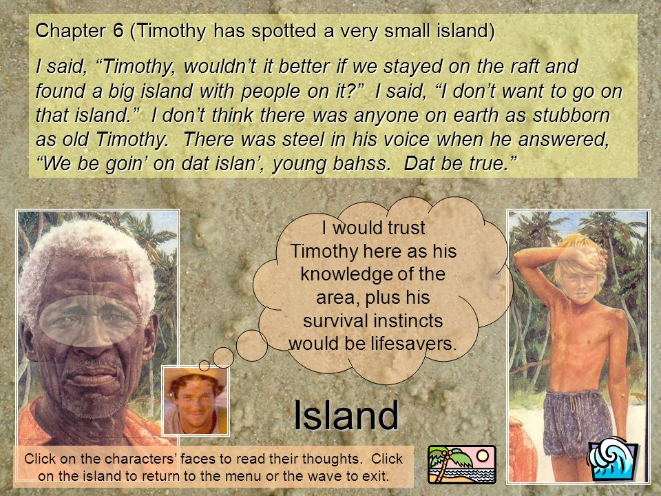 Island Chapter 6 (Timothy has spotted a very small island) I said, Timothy, wouldnt it better if we stayed on the raft and found a big island with peo