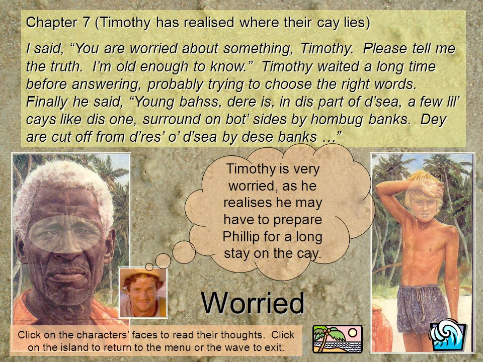 Chapter 7 (Timothy has realised where their cay lies) I said, You are worried about something, Timothy. Please tell me the truth. Im old enough to kno