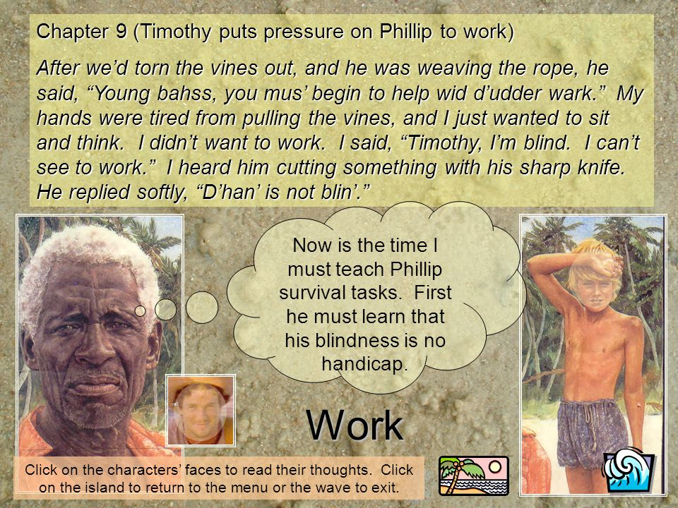 Chapter 9 (Timothy puts pressure on Phillip to work) After wed torn the vines out, and he was weaving the rope, he said, Young bahss, you mus begin to